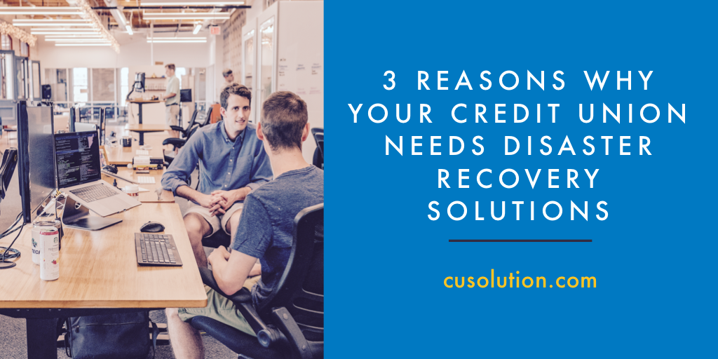 3 Reasons Credit Union Disaster Recovery Solutions